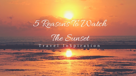 5 Reasons To Watch The Sunset No Matter Where You Travel