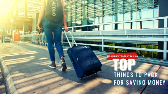 Top Things To Pack That Will Save You Money While Traveling